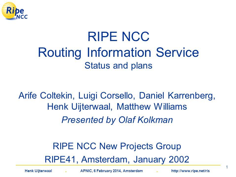 Henk Uijterwaal. APNIC, 6 February 2014, Amsterdam. http://www.ripe.net/ris 1 RIPE NCC Routing Information Service Status and plans Arife Coltekin, Lu