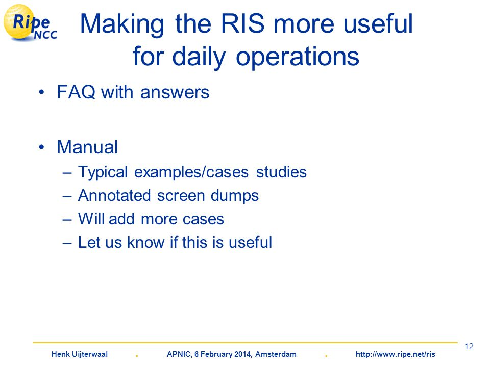 Henk Uijterwaal. APNIC, 6 February 2014, Amsterdam. http://www.ripe.net/ris 12 Making the RIS more useful for daily operations FAQ with answers Manual