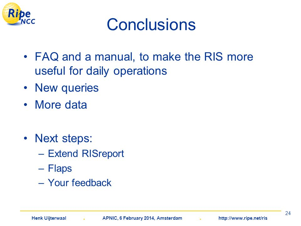 Henk Uijterwaal. APNIC, 6 February 2014, Amsterdam. http://www.ripe.net/ris 24 Conclusions FAQ and a manual, to make the RIS more useful for daily ope