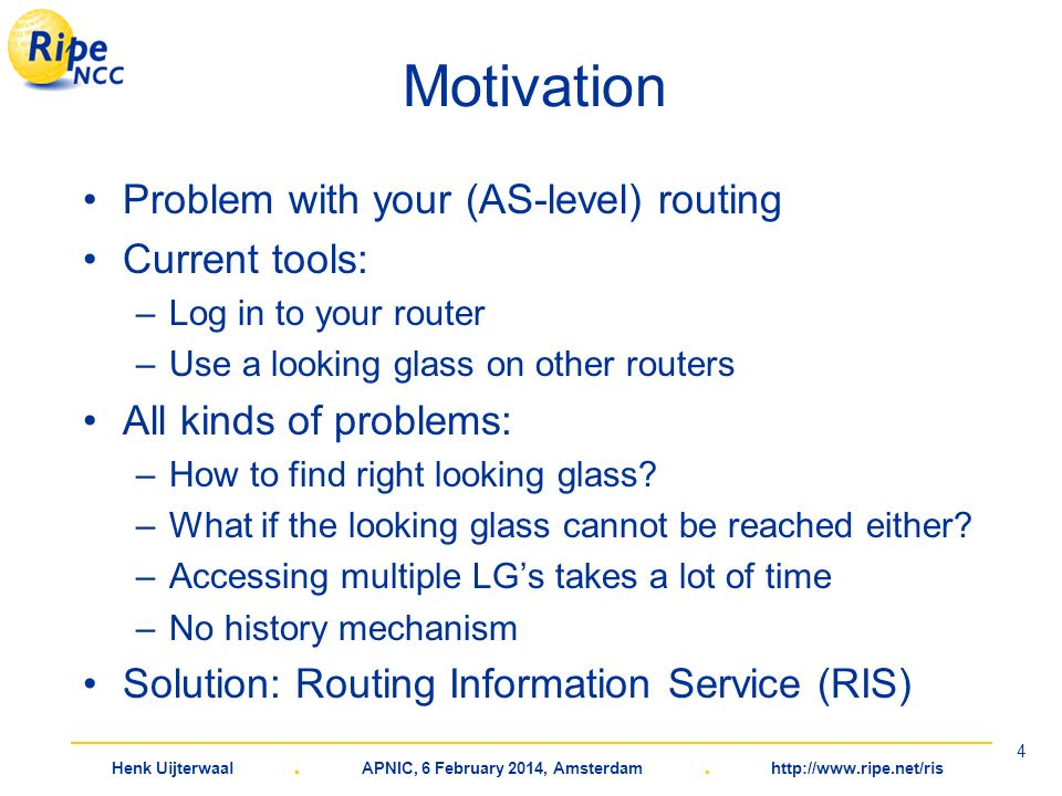 Henk Uijterwaal. APNIC, 6 February 2014, Amsterdam. http://www.ripe.net/ris 4 Motivation Problem with your (AS-level) routing Current tools: –Log in t