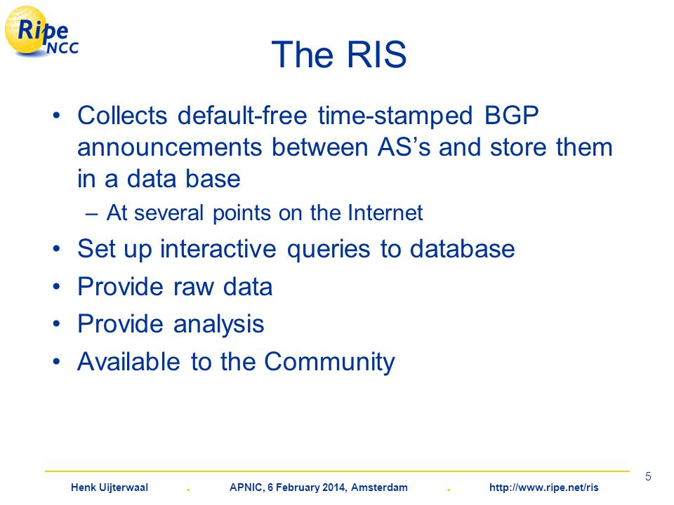 Henk Uijterwaal. APNIC, 6 February 2014, Amsterdam. http://www.ripe.net/ris 5 The RIS Collects default-free time-stamped BGP announcements between ASs
