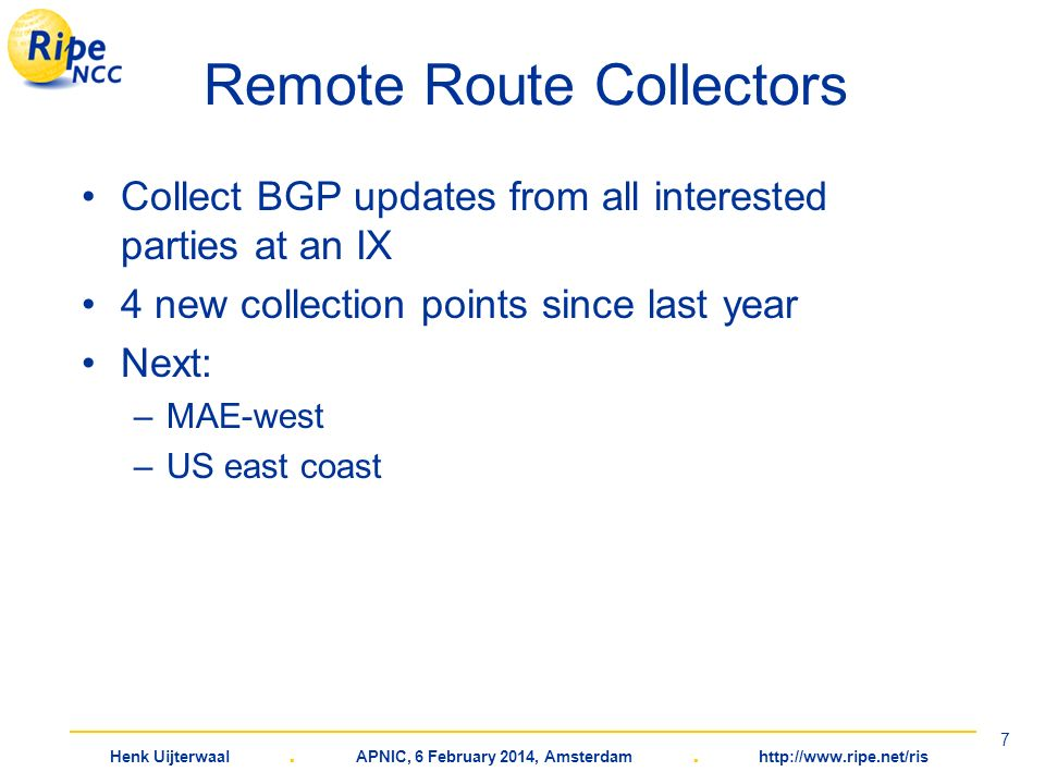 Henk Uijterwaal. APNIC, 6 February 2014, Amsterdam. http://www.ripe.net/ris 7 Remote Route Collectors Collect BGP updates from all interested parties