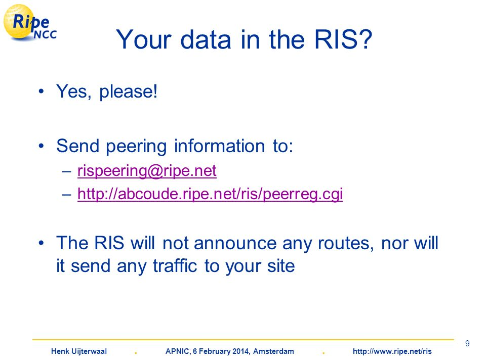 Henk Uijterwaal. APNIC, 6 February 2014, Amsterdam. http://www.ripe.net/ris 9 Your data in the RIS? Yes, please! Send peering information to: –rispeer