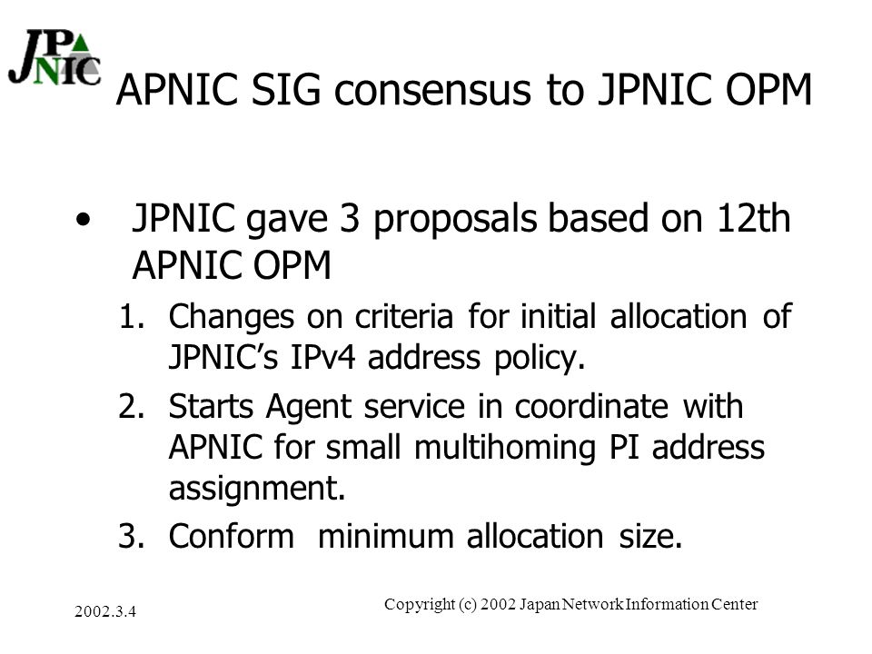 2002.3.4 Copyright (c) 2002 Japan Network Information Center How to reconcile regional and local policies APNIC SIG consensus is brought to JP OPM New proposal with JPNIC consensus will be brought to APNIC OPM Operational issue with JPNIC consensus will be consulted to APNIC secretariat.