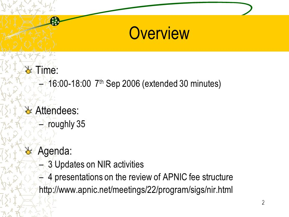 2 Overview Time: –16:00-18:00 7 th Sep 2006 (extended 30 minutes) Attendees: –roughly 35 Agenda: –3 Updates on NIR activities –4 presentations on the review of APNIC fee structure http://www.apnic.net/meetings/22/program/sigs/nir.html