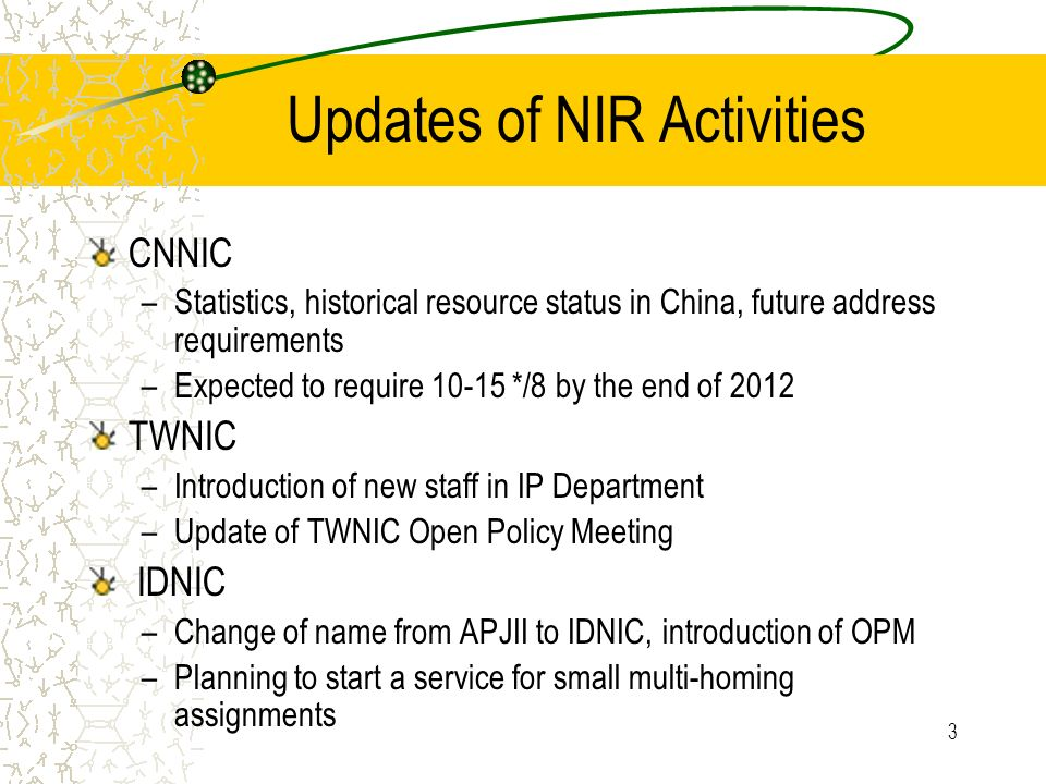 3 Updates of NIR Activities CNNIC –Statistics, historical resource status in China, future address requirements –Expected to require 10-15 */8 by the end of 2012 TWNIC –Introduction of new staff in IP Department –Update of TWNIC Open Policy Meeting IDNIC –Change of name from APJII to IDNIC, introduction of OPM –Planning to start a service for small multi-homing assignments
