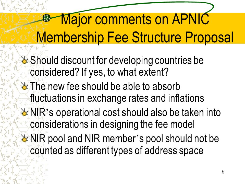 5 Major comments on APNIC Membership Fee Structure Proposal Should discount for developing countries be considered.