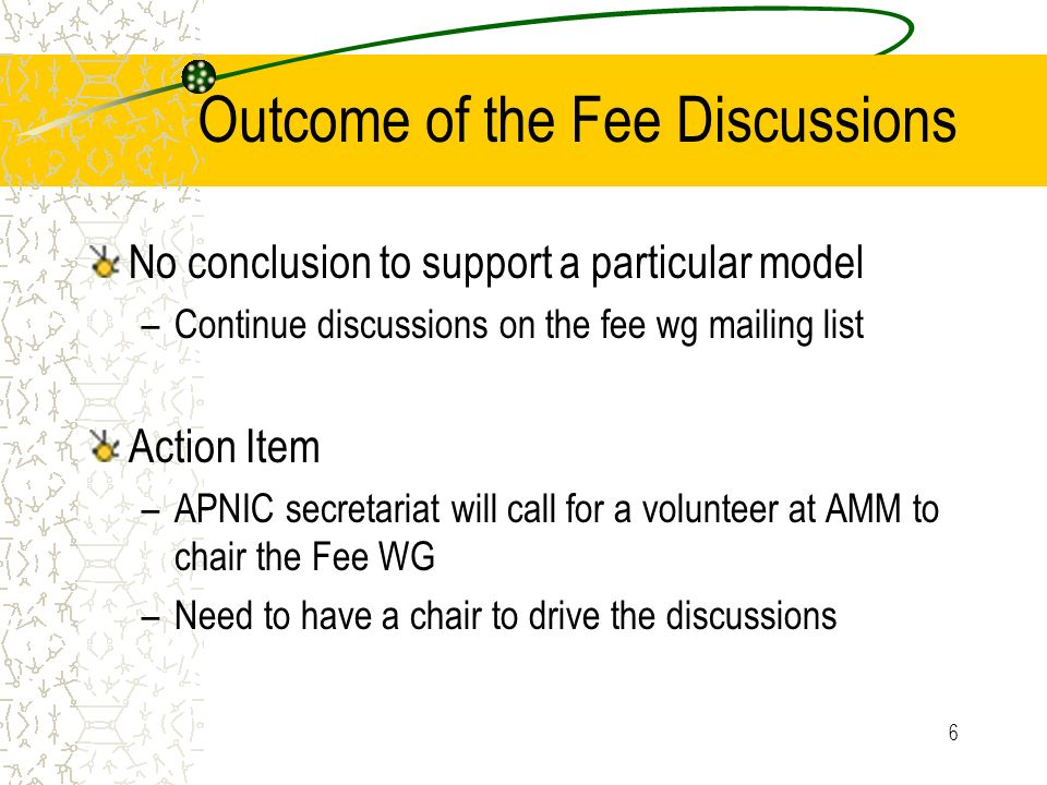 6 Outcome of the Fee Discussions No conclusion to support a particular model –Continue discussions on the fee wg mailing list Action Item –APNIC secretariat will call for a volunteer at AMM to chair the Fee WG –Need to have a chair to drive the discussions