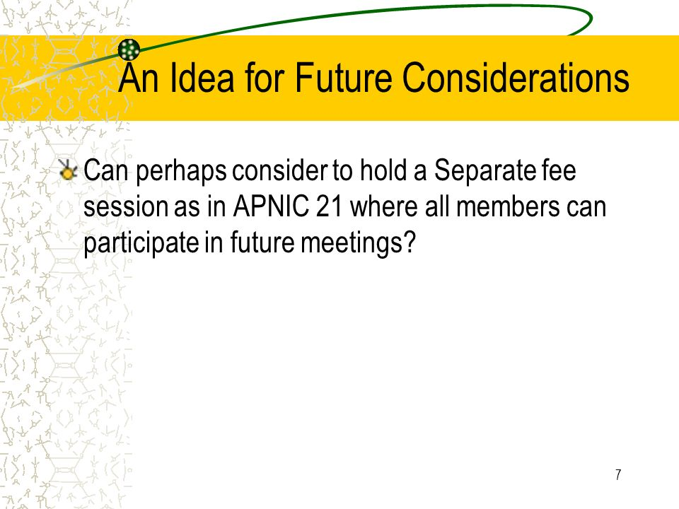 7 An Idea for Future Considerations Can perhaps consider to hold a Separate fee session as in APNIC 21 where all members can participate in future mee