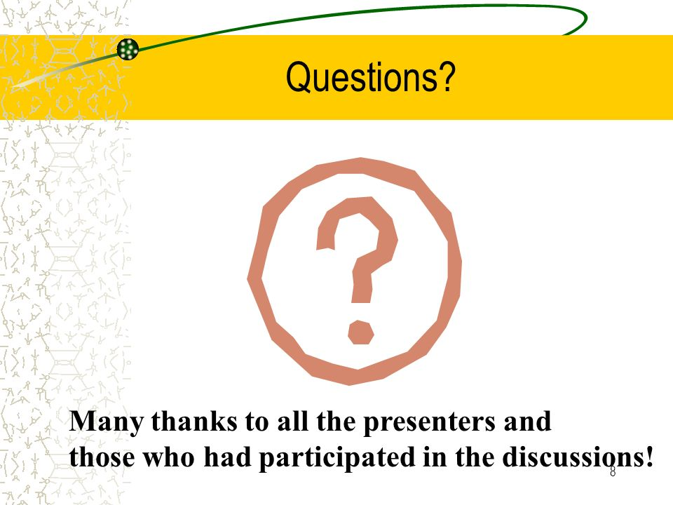 8 Questions? Many thanks to all the presenters and those who had participated in the discussions!