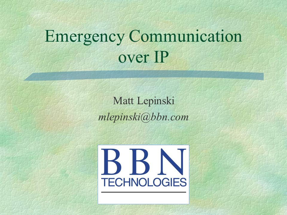 Emergency Communication over IP Matt Lepinski mlepinski@bbn.com