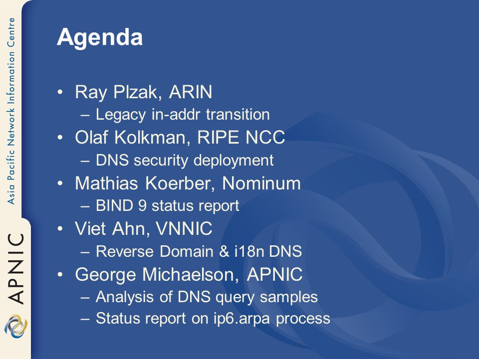 Agenda Ray Plzak, ARIN –Legacy in-addr transition Olaf Kolkman, RIPE NCC –DNS security deployment Mathias Koerber, Nominum –BIND 9 status report Viet Ahn, VNNIC –Reverse Domain & i18n DNS George Michaelson, APNIC –Analysis of DNS query samples –Status report on ip6.arpa process