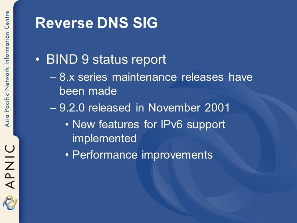 Reverse DNS SIG BIND 9 status report –8.x series maintenance releases have been made –9.2.0 released in November 2001 New features for IPv6 support implemented Performance improvements