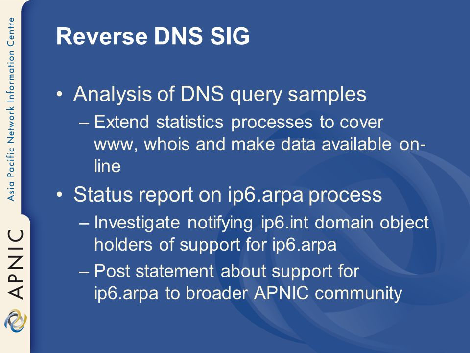 Reverse DNS SIG Analysis of DNS query samples –Extend statistics processes to cover www, whois and make data available on- line Status report on ip6.arpa process –Investigate notifying ip6.int domain object holders of support for ip6.arpa –Post statement about support for ip6.arpa to broader APNIC community