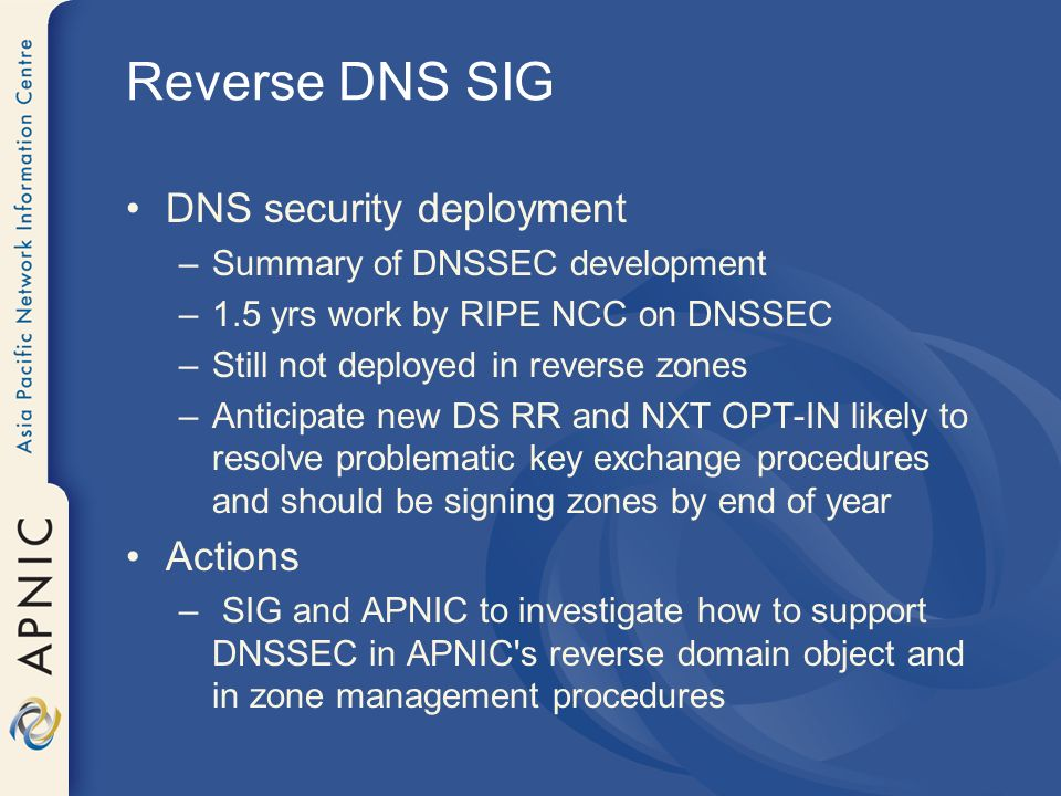 Reverse DNS SIG DNS security deployment –Summary of DNSSEC development –1.5 yrs work by RIPE NCC on DNSSEC –Still not deployed in reverse zones –Anticipate new DS RR and NXT OPT-IN likely to resolve problematic key exchange procedures and should be signing zones by end of year Actions – SIG and APNIC to investigate how to support DNSSEC in APNIC s reverse domain object and in zone management procedures