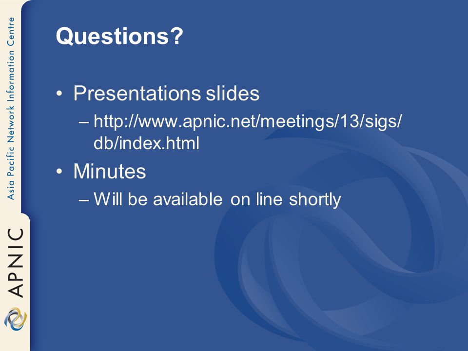 Questions? Presentations slides –http://www.apnic.net/meetings/13/sigs/ db/index.html Minutes –Will be available on line shortly