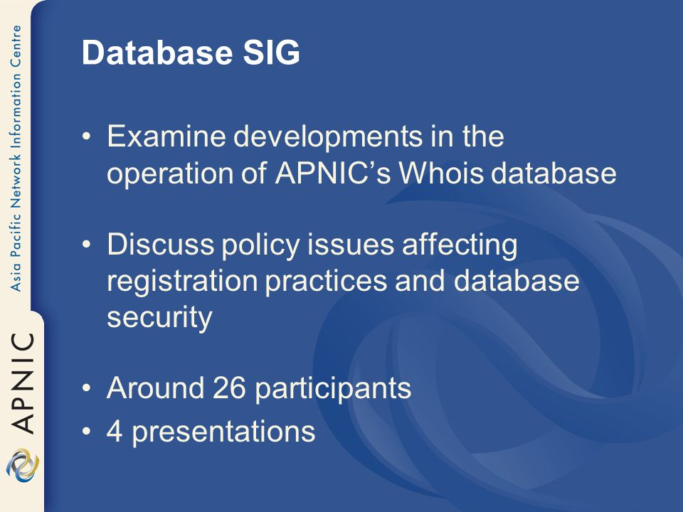 Database SIG Examine developments in the operation of APNICs Whois database Discuss policy issues affecting registration practices and database securi