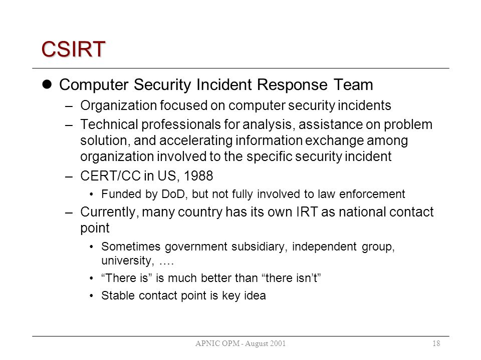APNIC OPM - August 200118 CSIRT Computer Security Incident Response Team –Organization focused on computer security incidents –Technical professionals for analysis, assistance on problem solution, and accelerating information exchange among organization involved to the specific security incident –CERT/CC in US, 1988 Funded by DoD, but not fully involved to law enforcement –Currently, many country has its own IRT as national contact point Sometimes government subsidiary, independent group, university, ….