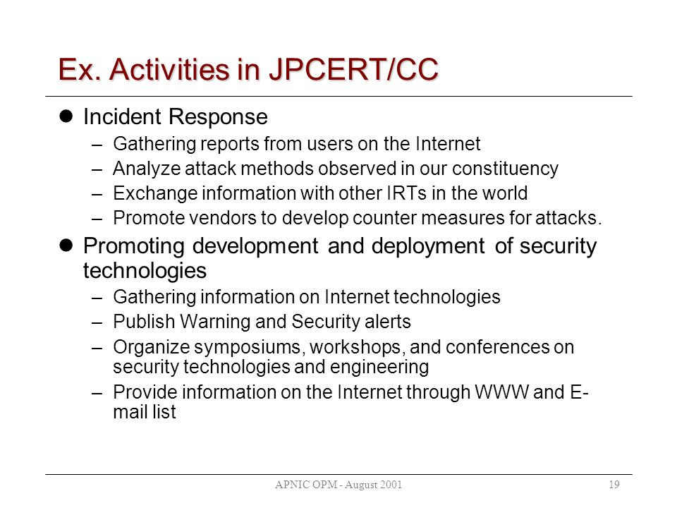 APNIC OPM - August 200119 Ex. Activities in JPCERT/CC Incident Response –Gathering reports from users on the Internet –Analyze attack methods observed