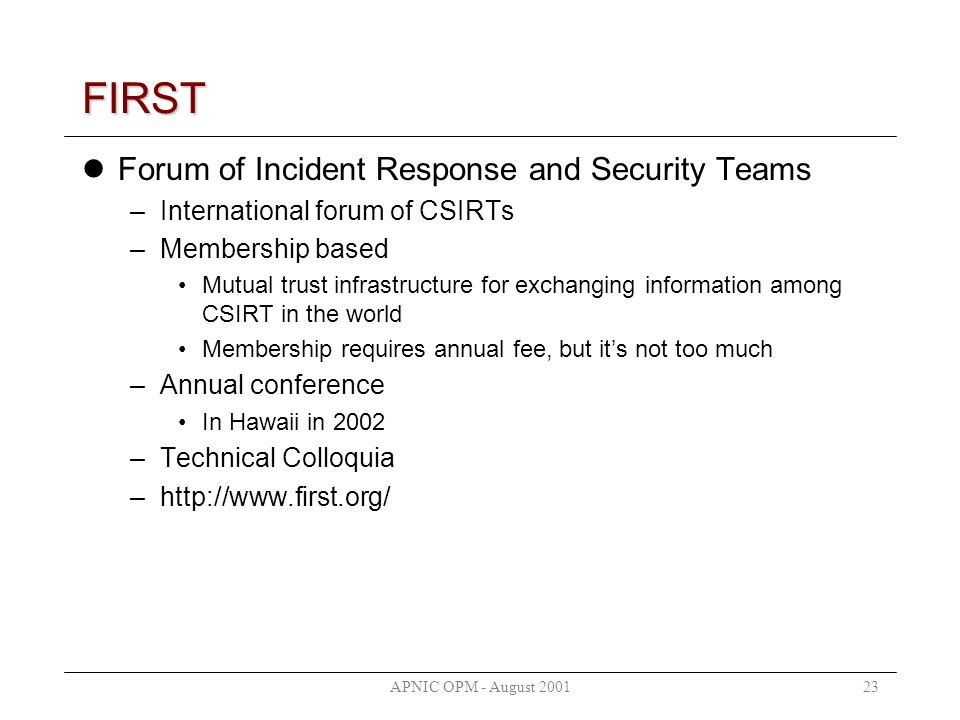 APNIC OPM - August 200123 FIRST Forum of Incident Response and Security Teams –International forum of CSIRTs –Membership based Mutual trust infrastructure for exchanging information among CSIRT in the world Membership requires annual fee, but its not too much –Annual conference In Hawaii in 2002 –Technical Colloquia –http://www.first.org/