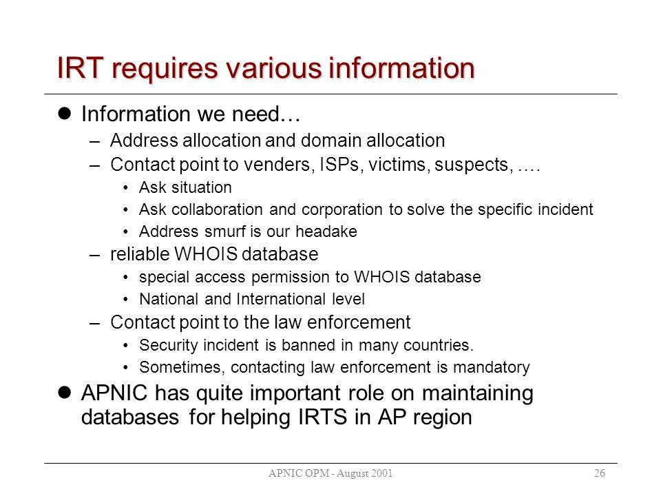 APNIC OPM - August 200126 IRT requires various information Information we need… –Address allocation and domain allocation –Contact point to venders, ISPs, victims, suspects, ….