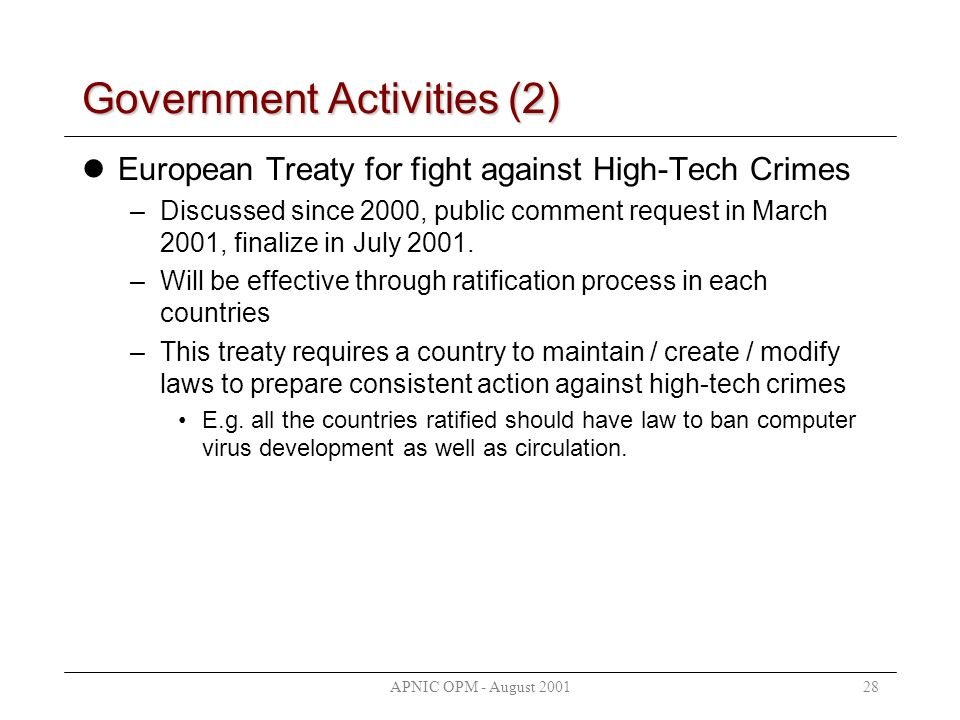 APNIC OPM - August 200128 Government Activities (2) European Treaty for fight against High-Tech Crimes –Discussed since 2000, public comment request i