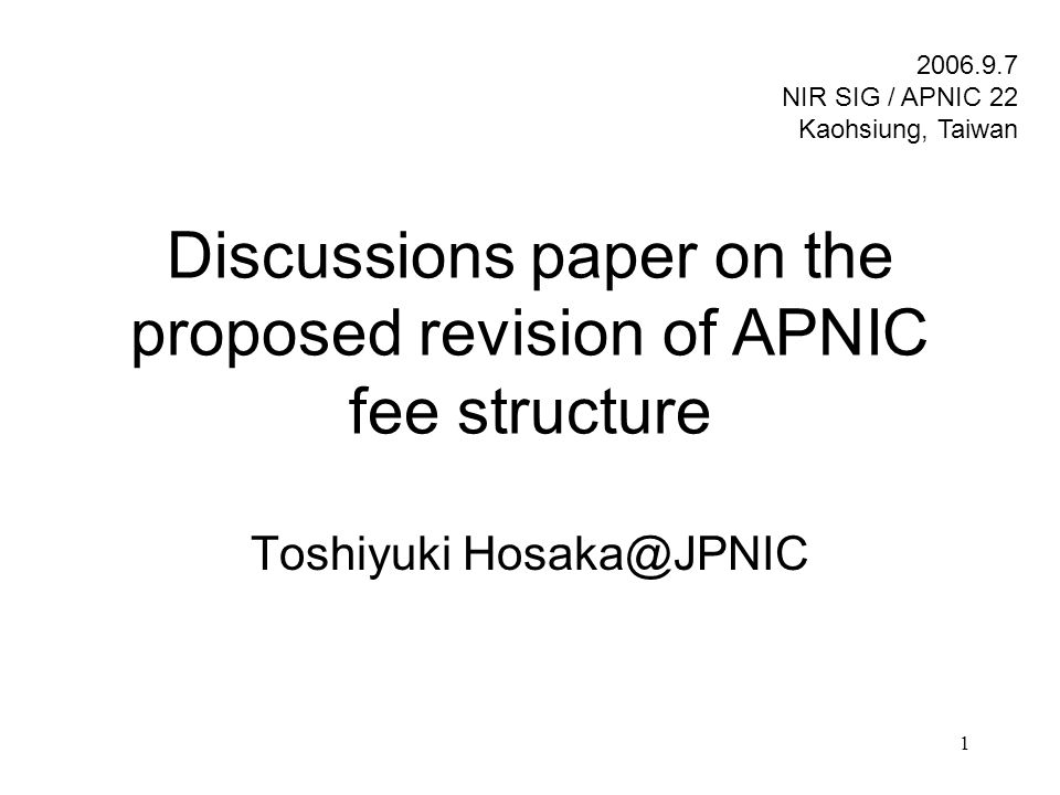 1 Discussions paper on the proposed revision of APNIC fee structure Toshiyuki Hosaka@JPNIC 2006.9.7 NIR SIG / APNIC 22 Kaohsiung, Taiwan