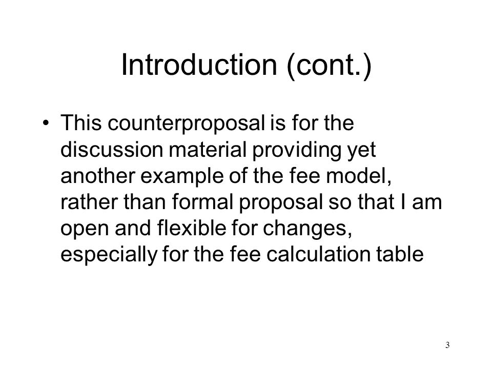 3 Introduction (cont.) This counterproposal is for the discussion material providing yet another example of the fee model, rather than formal proposal so that I am open and flexible for changes, especially for the fee calculation table
