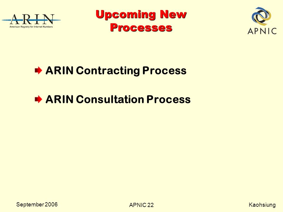 Kaohsiung APNIC 22 September 2006 Upcoming New Processes ARIN Contracting Process ARIN Consultation Process
