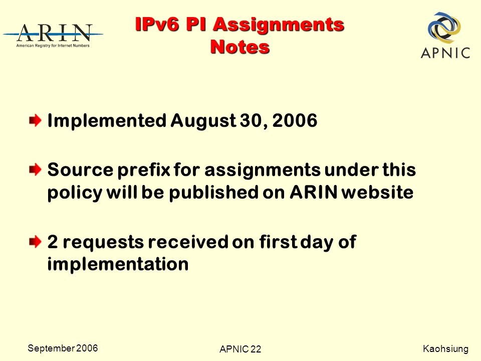 Kaohsiung APNIC 22 September 2006 IPv6 PI Assignments Notes Implemented August 30, 2006 Source prefix for assignments under this policy will be published on ARIN website 2 requests received on first day of implementation
