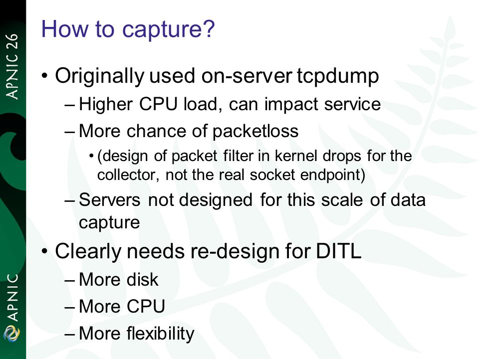 How to capture? Originally used on-server tcpdump –Higher CPU load, can impact service –More chance of packetloss (design of packet filter in kernel d