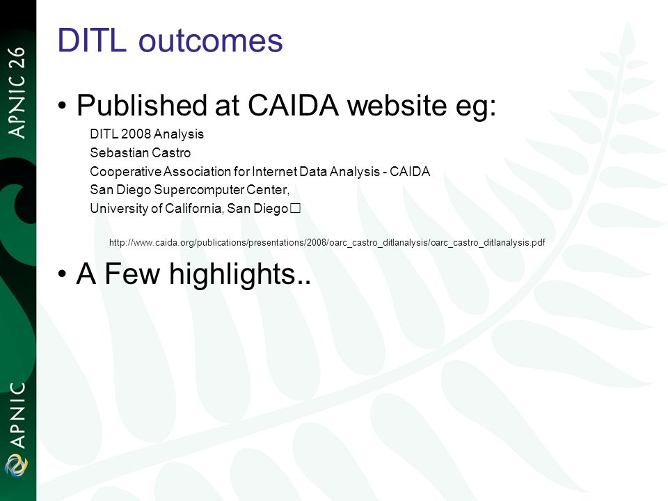 DITL outcomes Published at CAIDA website eg: DITL 2008 Analysis Sebastian Castro Cooperative Association for Internet Data Analysis - CAIDA San Diego Supercomputer Center, University of California, San Diego   A Few highlights..