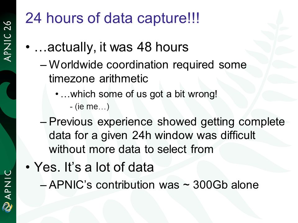24 hours of data capture!!! …actually, it was 48 hours –Worldwide coordination required some timezone arithmetic …which some of us got a bit wrong! -(