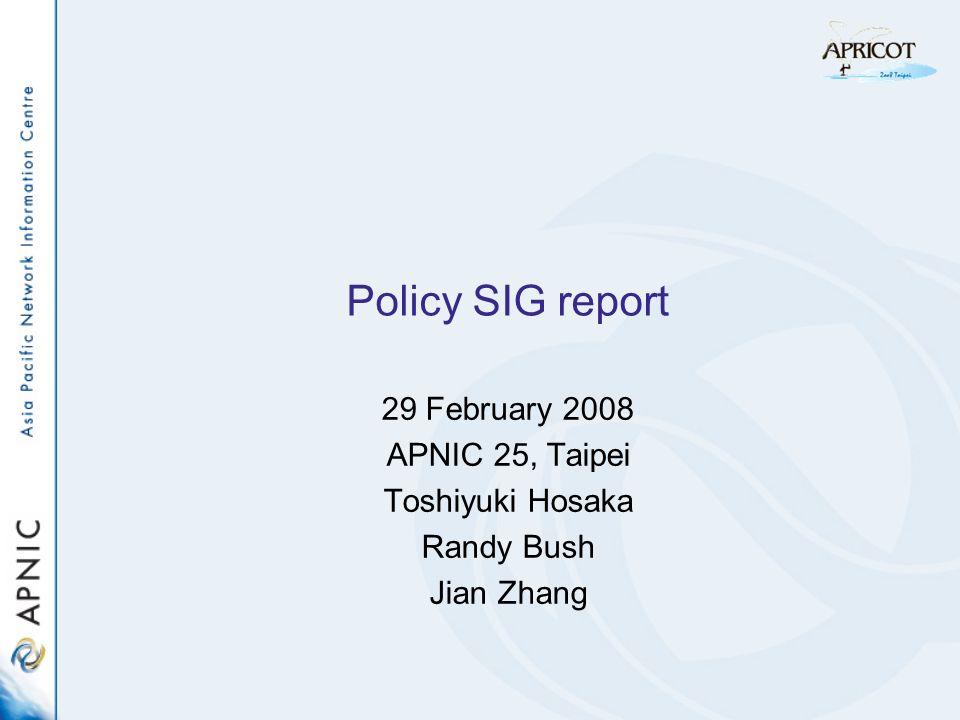 Policy SIG report 29 February 2008 APNIC 25, Taipei Toshiyuki Hosaka Randy Bush Jian Zhang
