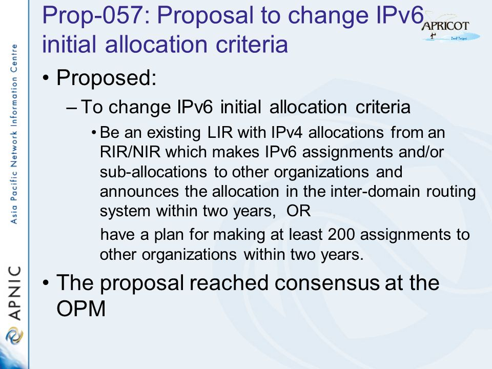 Prop-057: Proposal to change IPv6 initial allocation criteria Proposed: –To change IPv6 initial allocation criteria Be an existing LIR with IPv4 allocations from an RIR/NIR which makes IPv6 assignments and/or sub-allocations to other organizations and announces the allocation in the inter-domain routing system within two years, OR have a plan for making at least 200 assignments to other organizations within two years.