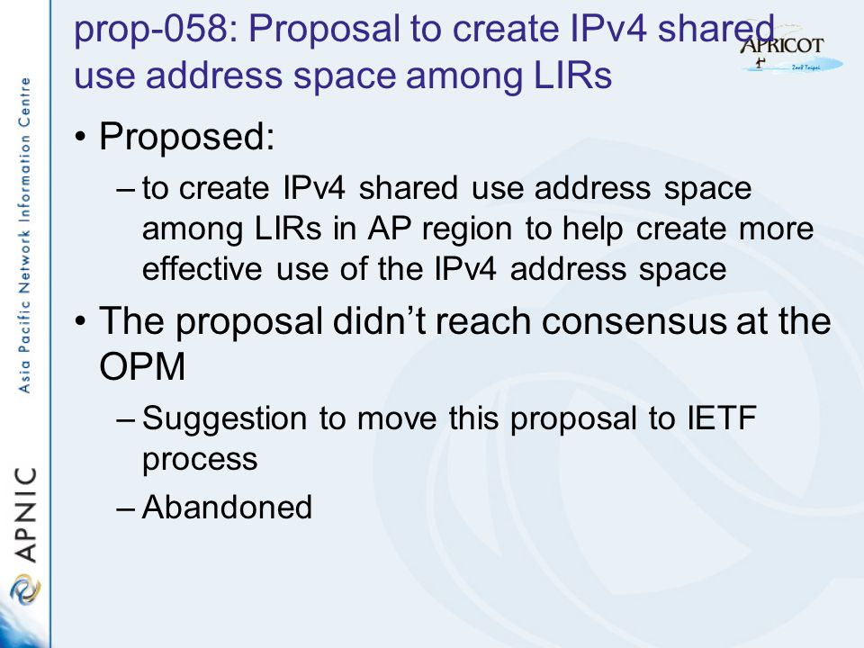 prop-058: Proposal to create IPv4 shared use address space among LIRs Proposed: –to create IPv4 shared use address space among LIRs in AP region to help create more effective use of the IPv4 address space The proposal didnt reach consensus at the OPM –Suggestion to move this proposal to IETF process –Abandoned