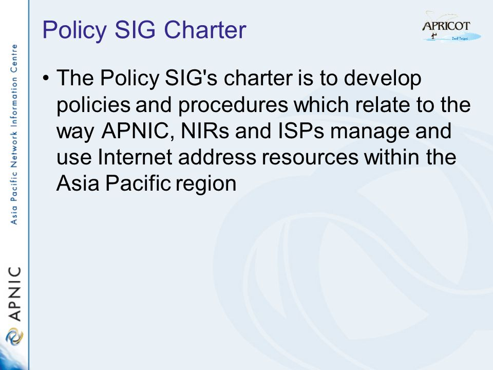 Policy SIG Charter The Policy SIG s charter is to develop policies and procedures which relate to the way APNIC, NIRs and ISPs manage and use Internet address resources within the Asia Pacific region