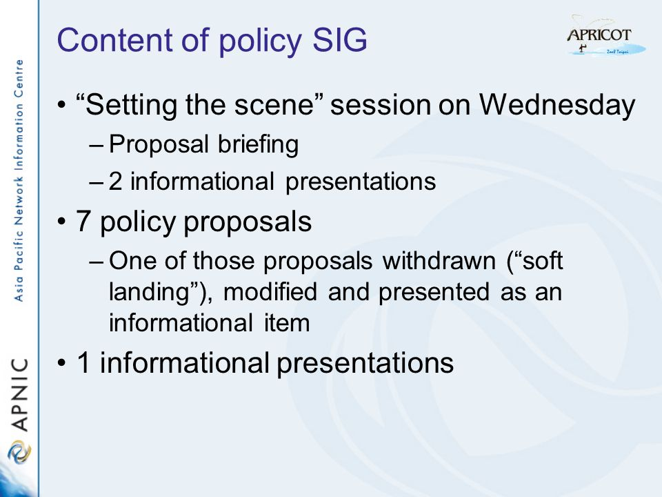 Content of policy SIG Setting the scene session on Wednesday –Proposal briefing –2 informational presentations 7 policy proposals –One of those proposals withdrawn (soft landing), modified and presented as an informational item 1 informational presentations