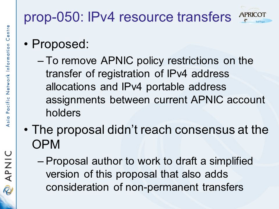 prop-050: IPv4 resource transfers Proposed: –To remove APNIC policy restrictions on the transfer of registration of IPv4 address allocations and IPv4 portable address assignments between current APNIC account holders The proposal didnt reach consensus at the OPM –Proposal author to work to draft a simplified version of this proposal that also adds consideration of non-permanent transfers