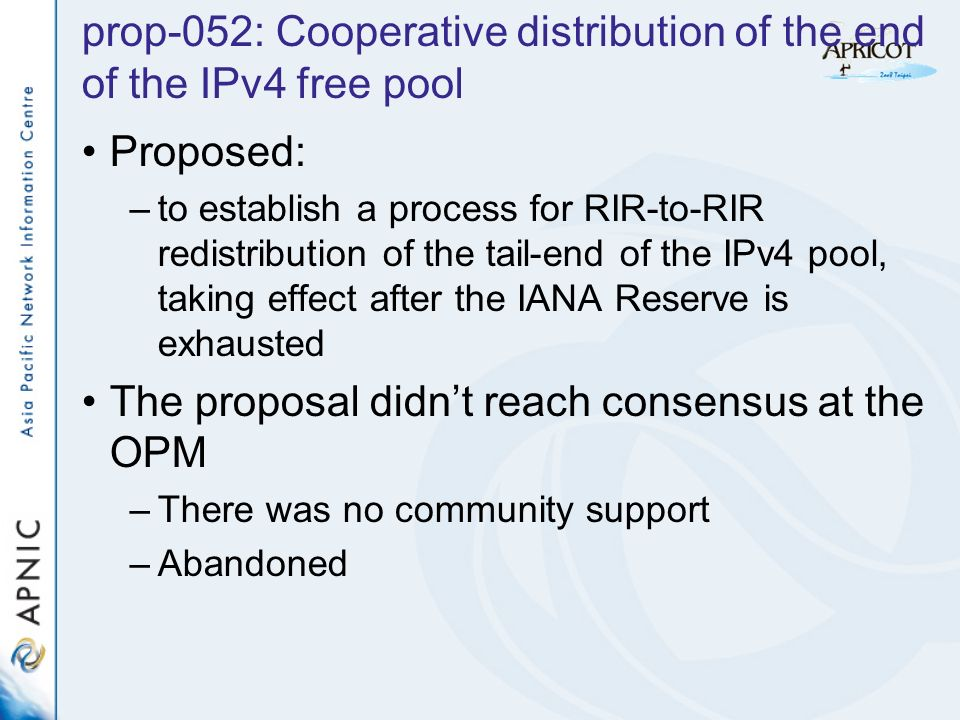 prop-052: Cooperative distribution of the end of the IPv4 free pool Proposed: –to establish a process for RIR-to-RIR redistribution of the tail-end of the IPv4 pool, taking effect after the IANA Reserve is exhausted The proposal didnt reach consensus at the OPM –There was no community support –Abandoned