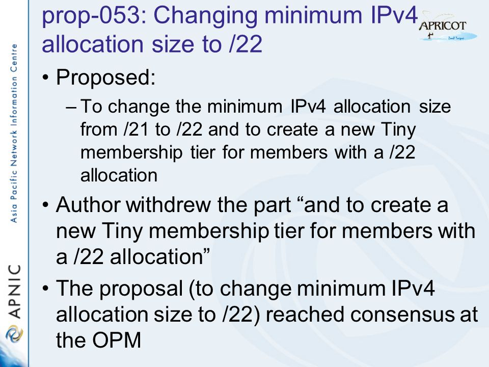 prop-053: Changing minimum IPv4 allocation size to /22 Proposed: –To change the minimum IPv4 allocation size from /21 to /22 and to create a new Tiny membership tier for members with a /22 allocation Author withdrew the part and to create a new Tiny membership tier for members with a /22 allocation The proposal (to change minimum IPv4 allocation size to /22) reached consensus at the OPM