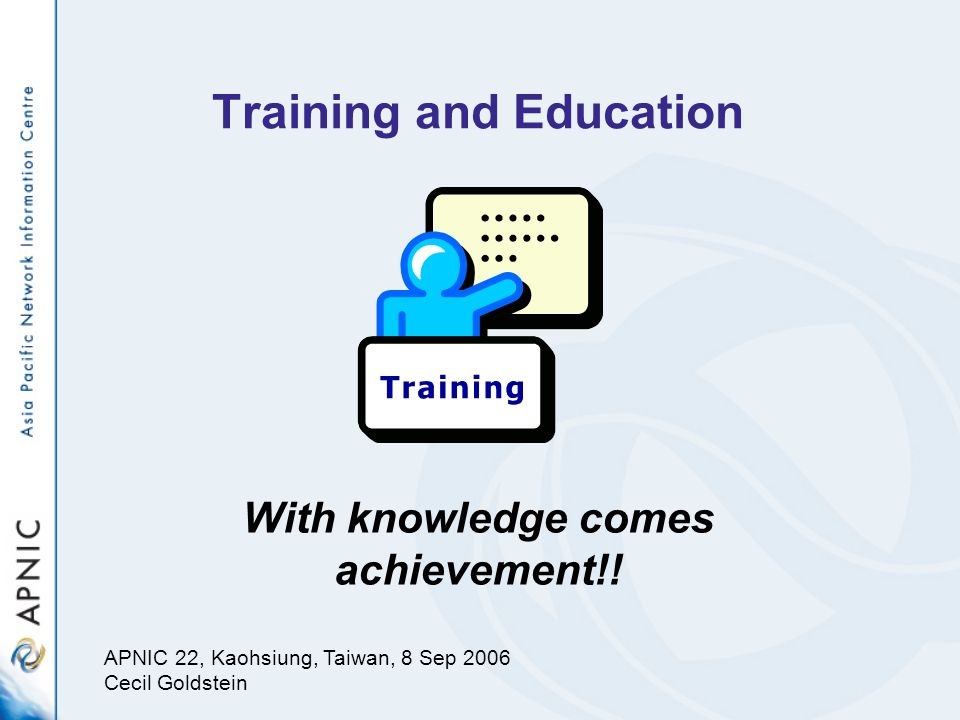 Training and Education With knowledge comes achievement!! APNIC 22, Kaohsiung, Taiwan, 8 Sep 2006 Cecil Goldstein