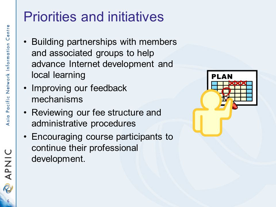 6 Priorities and initiatives Building partnerships with members and associated groups to help advance Internet development and local learning Improving our feedback mechanisms Reviewing our fee structure and administrative procedures Encouraging course participants to continue their professional development.