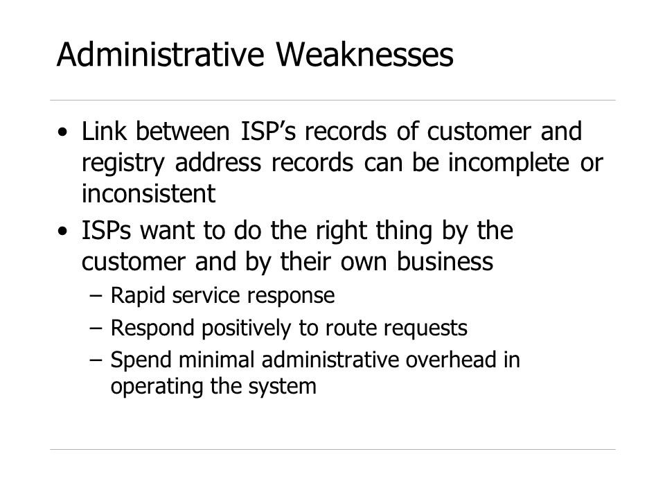 Administrative Weaknesses Link between ISPs records of customer and registry address records can be incomplete or inconsistent ISPs want to do the right thing by the customer and by their own business –Rapid service response –Respond positively to route requests –Spend minimal administrative overhead in operating the system