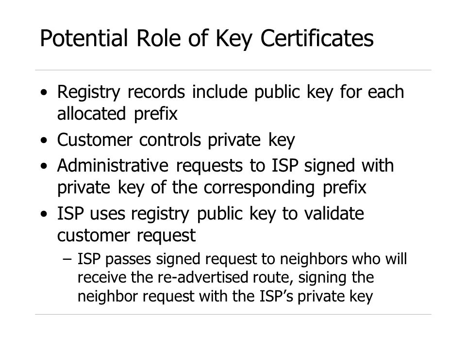 Potential Role of Key Certificates Registry records include public key for each allocated prefix Customer controls private key Administrative requests to ISP signed with private key of the corresponding prefix ISP uses registry public key to validate customer request –ISP passes signed request to neighbors who will receive the re-advertised route, signing the neighbor request with the ISPs private key