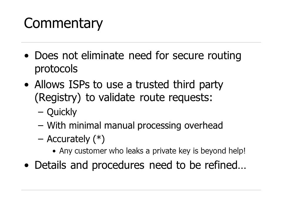 Commentary Does not eliminate need for secure routing protocols Allows ISPs to use a trusted third party (Registry) to validate route requests: –Quickly –With minimal manual processing overhead –Accurately (*) Any customer who leaks a private key is beyond help.