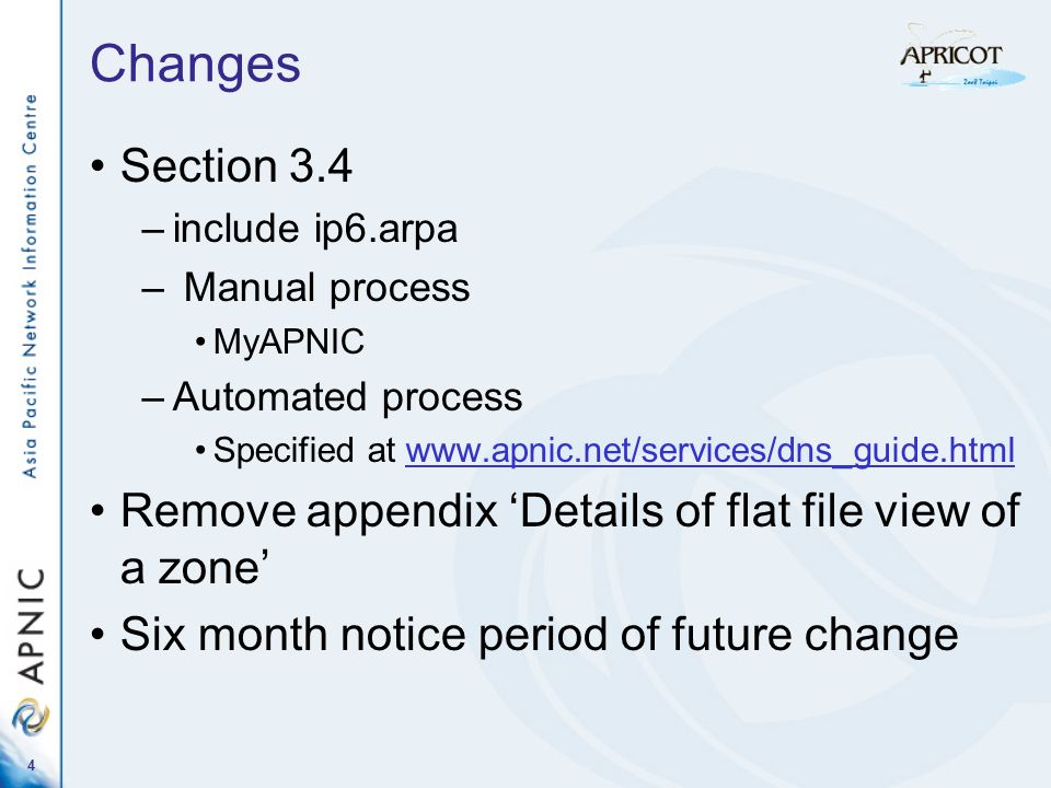 4 Changes Section 3.4 –include ip6.arpa – Manual process MyAPNIC –Automated process Specified at www.apnic.net/services/dns_guide.html Remove appendix Details of flat file view of a zone Six month notice period of future change