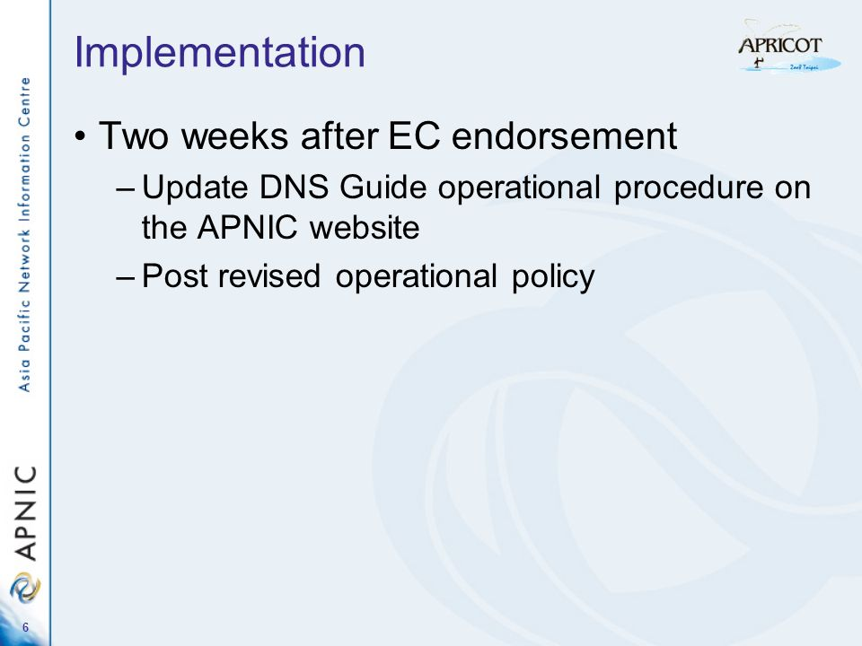 6 Implementation Two weeks after EC endorsement –Update DNS Guide operational procedure on the APNIC website –Post revised operational policy