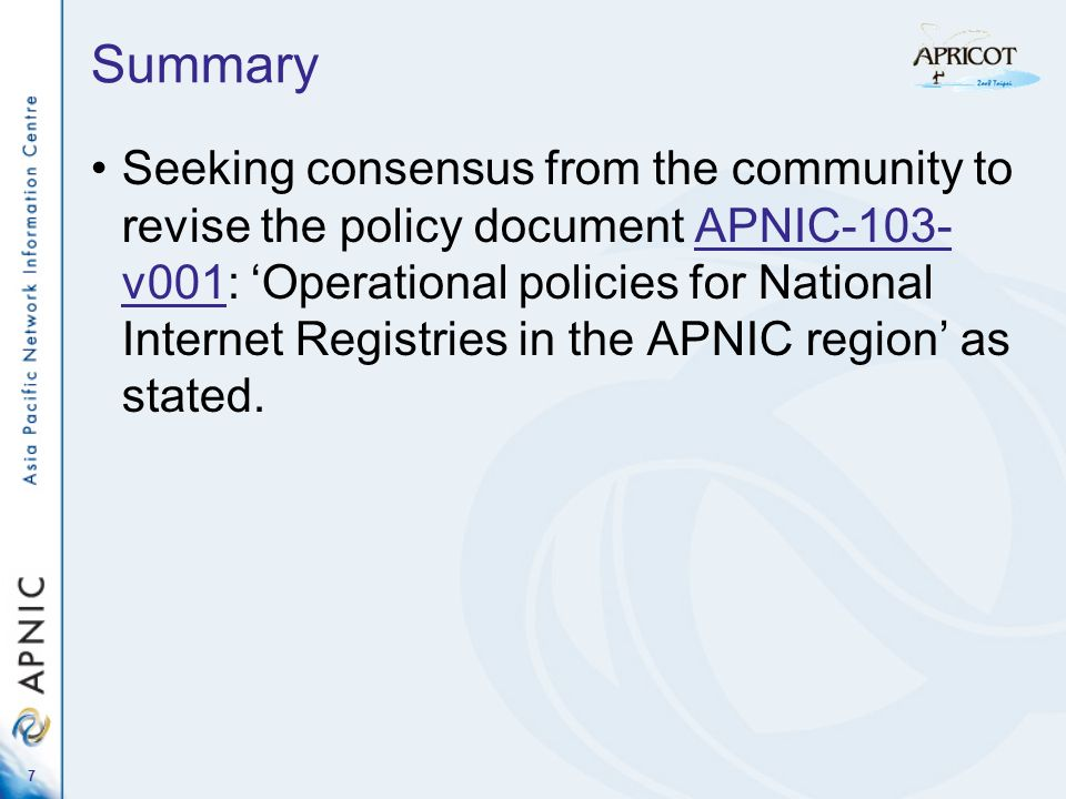 7 Summary Seeking consensus from the community to revise the policy document APNIC-103- v001: Operational policies for National Internet Registries in the APNIC region as stated.APNIC-103- v001