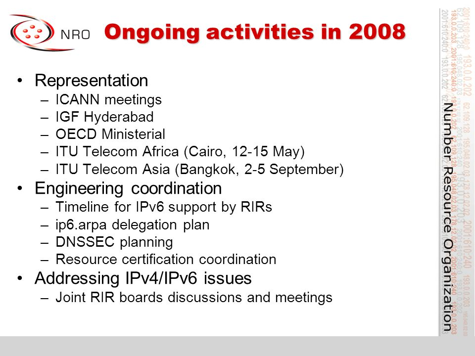 Ongoing activities in 2008 Ongoing activities in 2008 Representation –ICANN meetings –IGF Hyderabad –OECD Ministerial –ITU Telecom Africa (Cairo, 12-15 May) –ITU Telecom Asia (Bangkok, 2-5 September) Engineering coordination –Timeline for IPv6 support by RIRs –ip6.arpa delegation plan –DNSSEC planning –Resource certification coordination Addressing IPv4/IPv6 issues –Joint RIR boards discussions and meetings